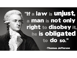 """""""If a law is unjust, a man is not only right to disobey it, he is obligated to do so."""" - Jefferson"""