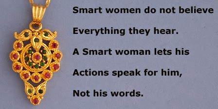 Smart women do not believe everything they hear. A Smart woman lets his actions speak for him, not his words.