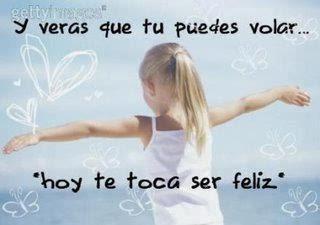 Frases De Motivación: Y Veras Que Tu Puedes Volar Hoy Te Toca Ser Feliz