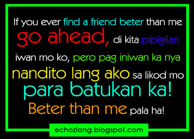 If you ever find a friend better than me go ahead, di kita pipigilan, iwan mo ako.