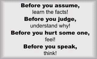 Before you assume, learn the facts! Before you judge, understand why! Before you hurt some one, feel! Before you speak, think!