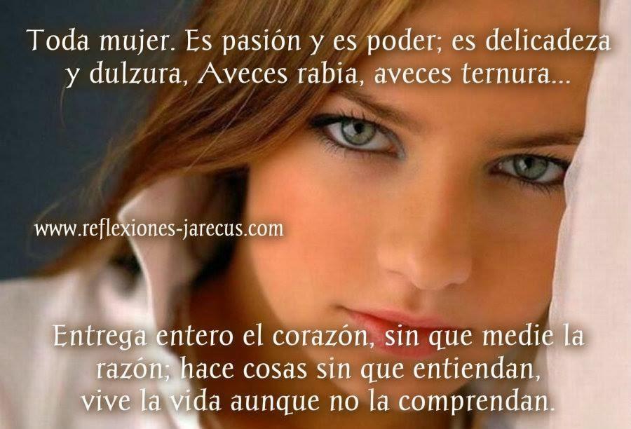 Toda mujer, Es pasión y es poder; es delicadeza y dulzura, Aveces rabia aveces ternura.
