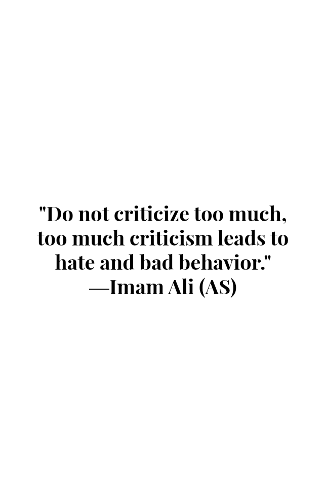 Do not criticize too much, too much criticism leads to hate and bad behavior.