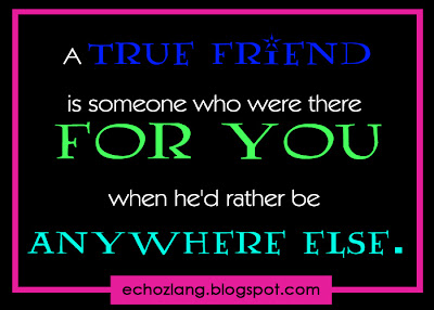 A true friend is someone who were there for you when he'd rather be anywhere else.