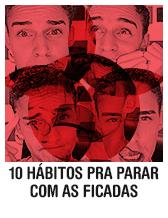 10 hábitos pra parar com as ficadas