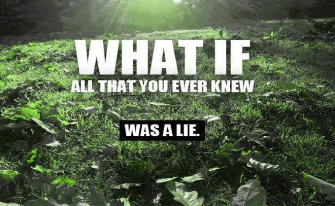 What If Everything You Were Ever Taught Was A Lie?