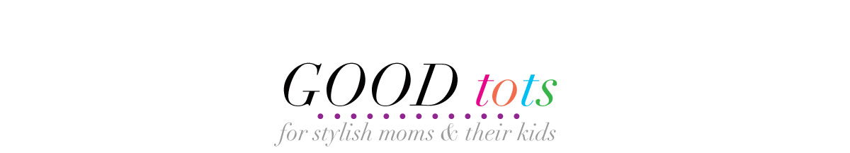good tots! | for stylish moms and their kids
