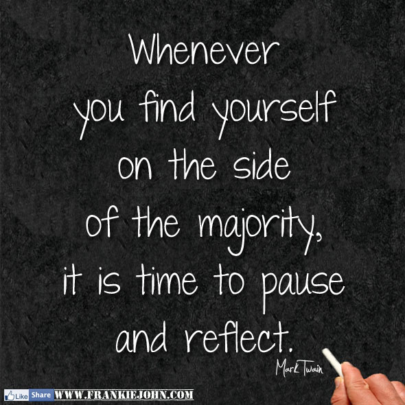 Whenever you find yourself on the side of the majority, it's time to pause and reflect. ~Mark Twain
