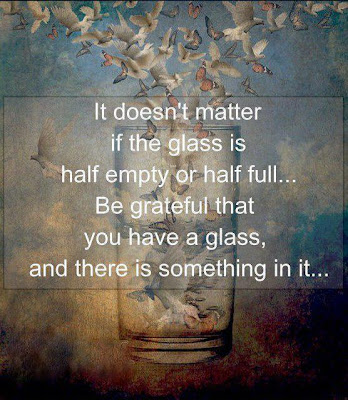 It doesn't matter if the glass is half empty or half full...Be grateful that you have a glass, and there is something in it....