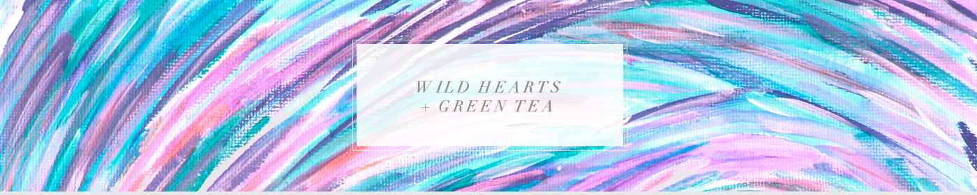 Wild Hearts + Green Tea