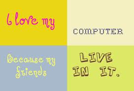 I love my computer because all my friends live in it
