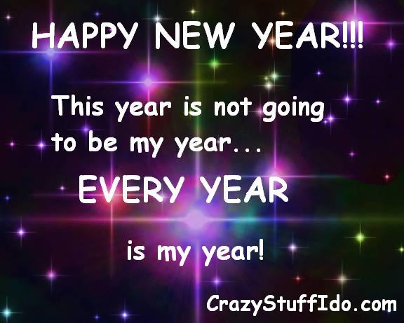 HAPPY NEW YEAR This year is not going to be my year... EVERY YEAR is my year!
