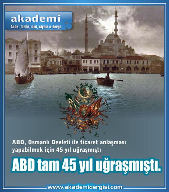 ABD, Osmanlı Devleti ile ticaret anlaşması yapabilmek için 45 yıl uğraşmıştı