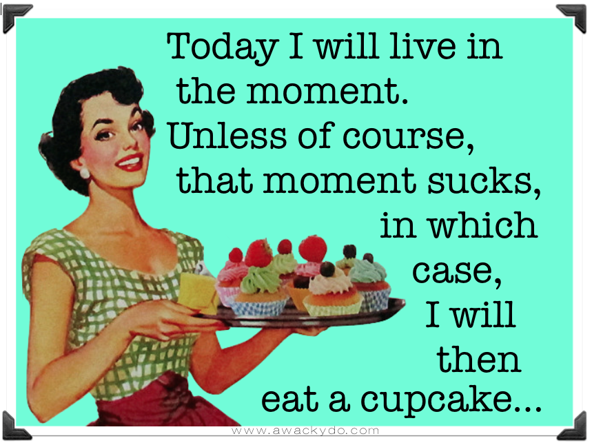 today I will live in the moment, unless of course, that moment sucks, in which case, I will then eat a cupcake. vintage lady holder platter of cupcakes