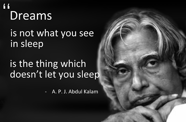 The dream is not that you see in sleep , dream is which does not let you sleep. ~Dr. Abdul Kalam  (Former President of Republic of India)