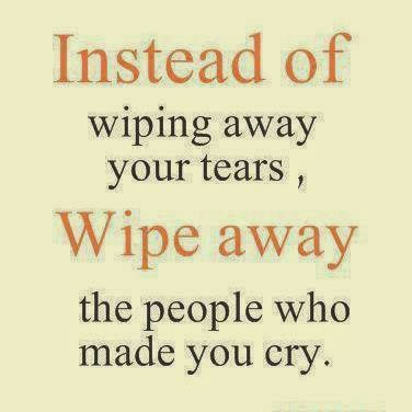 Instead of Wiping Away Your Tears, Wipe Away The People Who Made You Cry