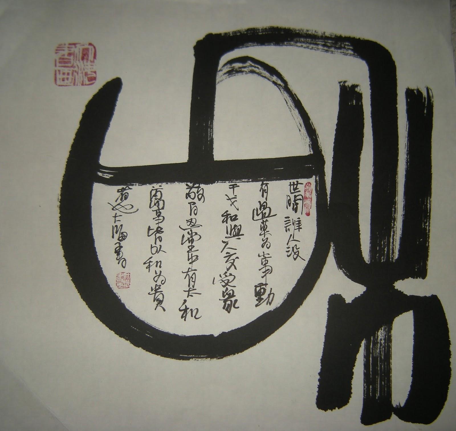 """和  世间谁人没  有过,莫为小事 动  干戈,和与人交受众  敬,百忍堂中有太和  万事皆以和为贵  者也仁 隆寿  PEACE  In this world, who has not offended,  One should not from mere trifles cause  Spears to be rattled, If one should mutually respect all people  In the school of the endurance of a hundred-hold, one would find peace at its center (1),  If one should place peace as one's paramount in the existence of all things (2),  Surely such a person would attain compassion, propitiousness and longevity.  The above is a variation of a Chinese proverb containing references to the Analects by Confucius:  1) Quotation from a traditional proverb: """"一勤天下无难事 百忍堂中有太和"""" """"If one applies diligence to what one does, there is nothing that is that difficult; If one were to endure a hundred things, one would find peace"""".  2) Quotation from the Analects by Confucius """"礼之用,和为贵 。先王之道,斯为美;小大由之。有所不行,知和而和,不以礼节之,亦不可行也""""。"""