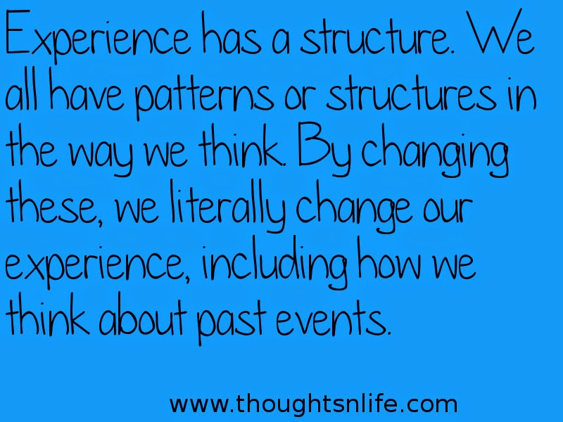 Thoughtsnlife:Experience has a structure. We all have patterns or structures in the way we think. By changing these, we literally change our experience, including how we think about past events.