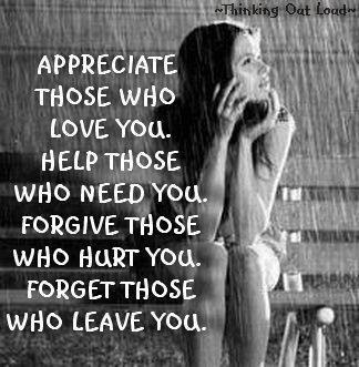 Appreciate those who love you help those who need you forgive those