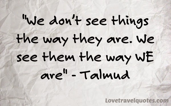 We don't see things the way they are. We see them the way WE are
