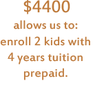 $4400 allows us to: enroll 2 kids with 4 years tuition prepaid.
