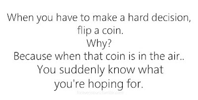 When you have to make a hard decision, flip a coin.  why?  Because when that coin is in the air. you suddenly know what you're hoping  for.