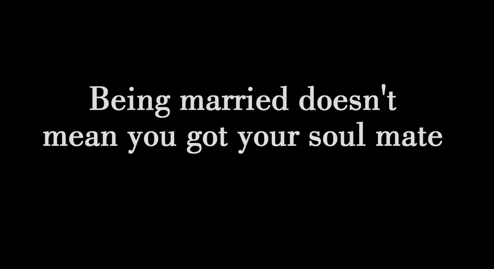 Being married doesn't mean you got your soul mate