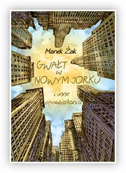 """""""Gwałt w Nowym Jorku i inne opowiadania"""" - Marek Żak"""