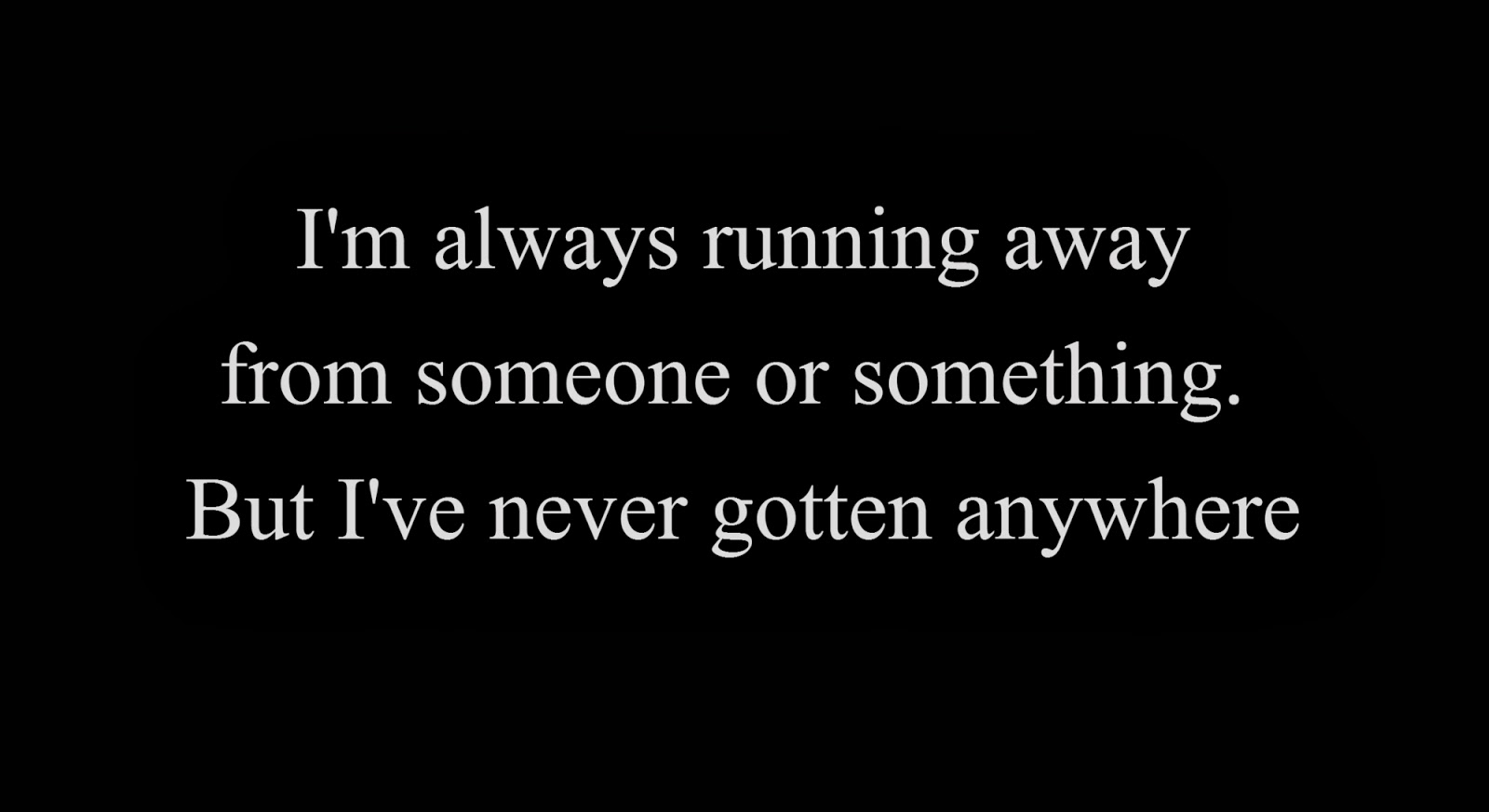 I'm always running away from someone or something. But I've never gotten anywhere
