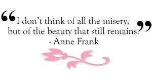 """I don't think of all the misery but of the beauty that still remains."" Anne Frank Quotes"