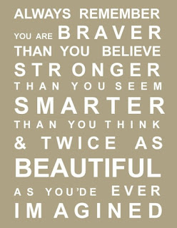 Always remember you are braver than you believe, stronger than you seem, smarter than you think and twice as beautiful as you'd ever imagined.