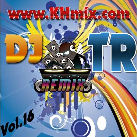 DJ TR Remix Vol 16 | Khmer Mix 2014