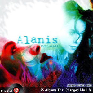 25 Albums That Changed My Life: Chapter 12: Alanis Morissette - Jagged Little Pill
