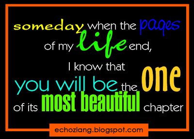 Someday when the pages of my life end, I know you will be the one of its most beautiful chapter.