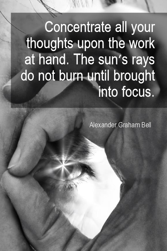 visual quote - image quotation for FOCUS - Concentrate all your thoughts upon the work at hand. The sun's rays do not burn until brought into focus. - Alexander Graham Bell