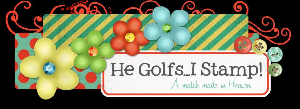 He Golfs...I STAMP!