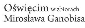 MIROSŁAW GANOBIS - Oświęcim - Auschwitz Na styku dwóch światów