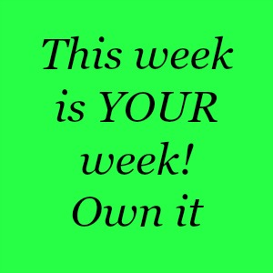 This is YOUR week! Own it!