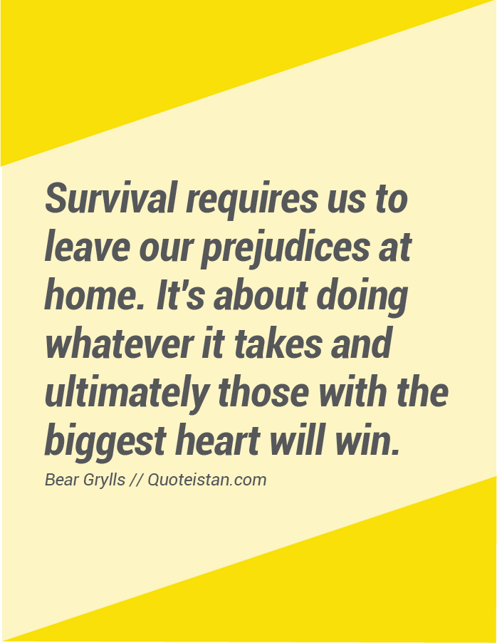 Survival requires us to leave our prejudices at home. It's about doing whatever it takes and ultimately those with the biggest heart will win.
