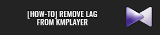 [How-To] Remove lag from KMPlayer