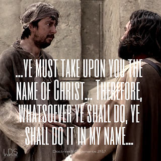 …ye must take upon you the name of Christ… Therefore, whatsoever ye shall do, ye shall do it in my name… Doctrine & Covenants 27:5,7