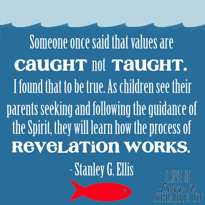 "Someone once said that values are ""caught"" not ""taught."" I found that to be true. As children see their parents seeking and following the guidance of the Spirit, they will learn how the process of revelation works. - Stanley G. Ellis"
