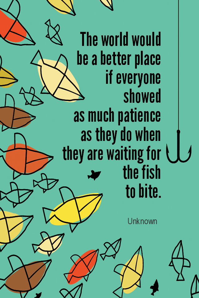 visual quote - image quotation for PATIENCE - The world would be a better place if everyone showed as much patience as they do when they are waiting for the fish to bite. - Unknown