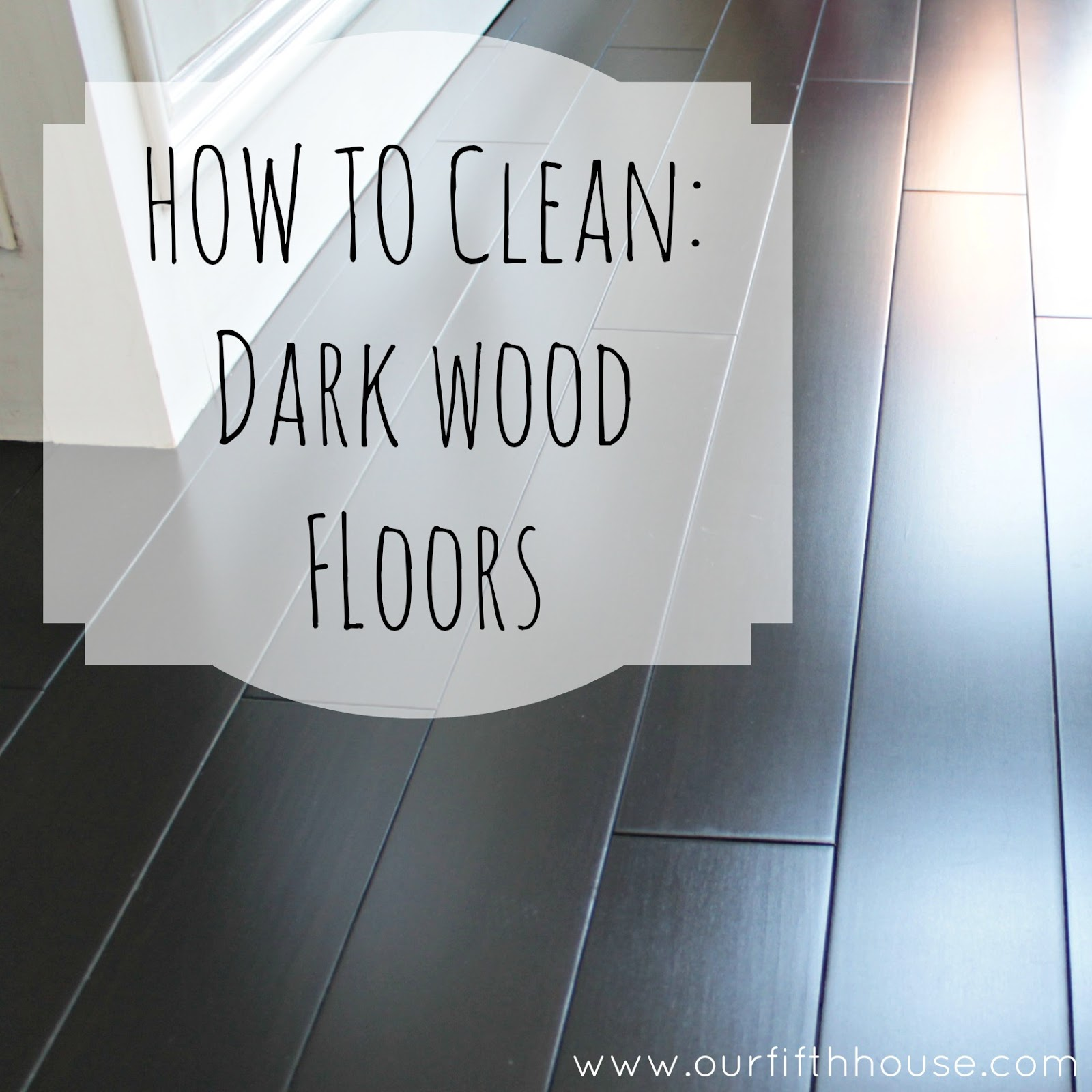 How To Clean Dark Wood Floors Our Fifth House - Clean tile floors without residue
