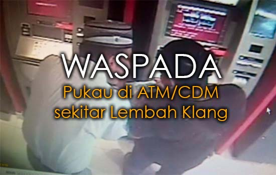 Waspada Pukau di ATM/CDM sekitar Lembah Klang