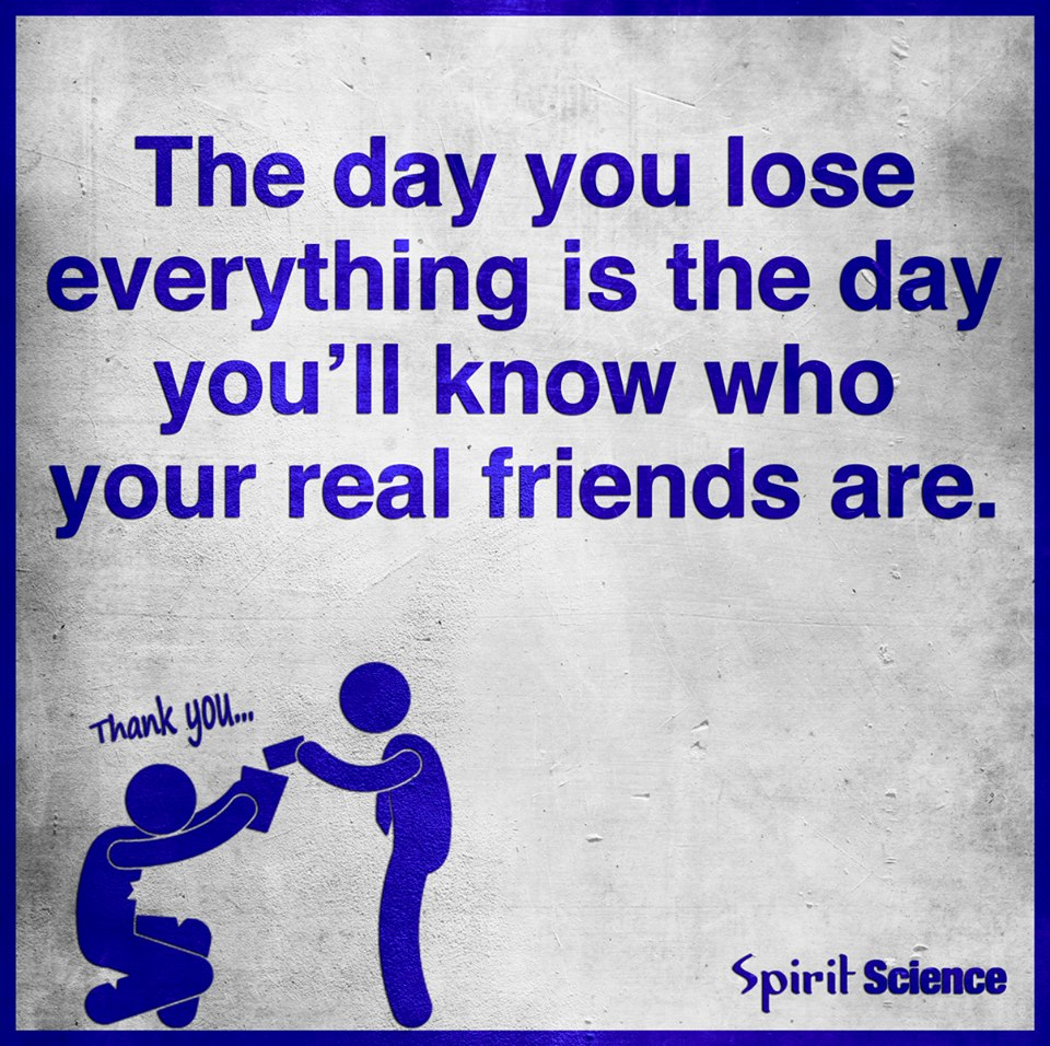 Quotes About Losing Friendships The Day You Lose Everything Is The Day You'll Know Who Your Real