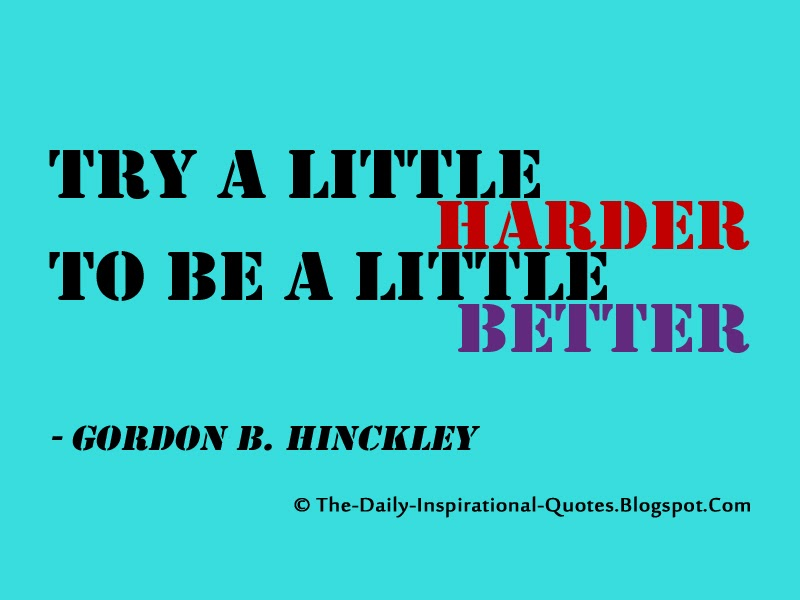 Try a little harder to be a little better. - Gordon B. Hinckley