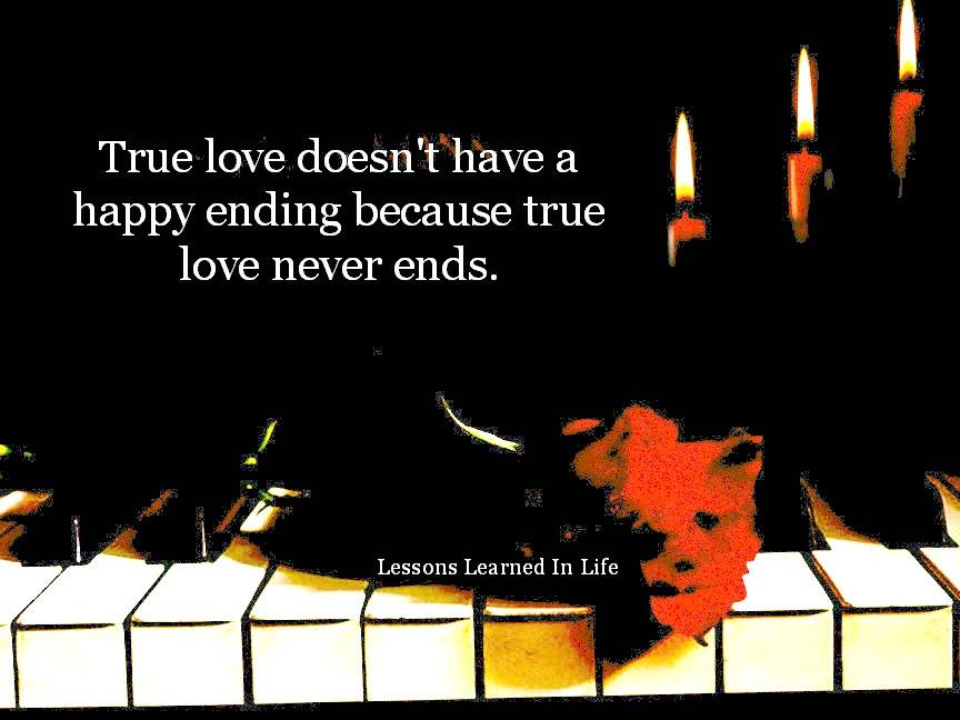 True love doesnt have a happy ending because true love never ends ...