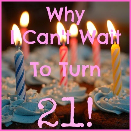 21, birthday, 21st birthday, why I can't wait to turn 21
