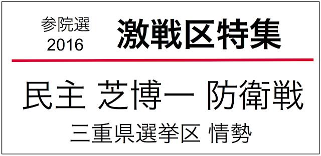 2016年参議院議員選挙の三重県選挙区情勢(1人区)。2010年に民主・芝博一が議席を確保しているが、2013年は自民・有川有美が当選。民主の防衛戦となり激選が予想される。